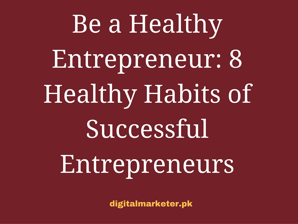 Be a Healthy Entrepreneur: 8 Healthy Habits of Successful Entrepreneurs